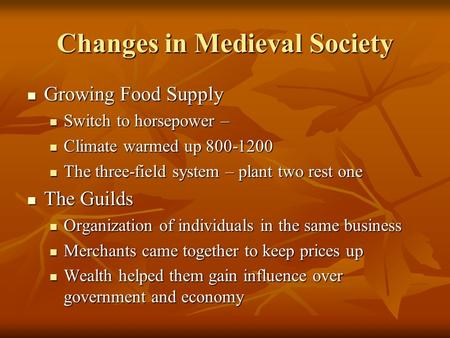 Changes in Medieval Society Growing Food Supply Growing Food Supply Switch to horsepower – Switch to horsepower – Climate warmed up 800-1200 Climate warmed.