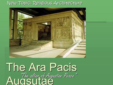 "The Ara Pacis Augsutae ""The altar of Augustan Peace"" New Topic: Religious Architecture."