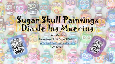 Sugar Skull Paintings Dia de los Muertos Amy Gartley Uniontown Area School District 2 nd Grade.