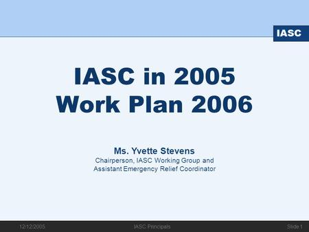 12/12/2005 IASC IASC Principals Slide 1 IASC in 2005 Work Plan 2006 Ms. Yvette Stevens Chairperson, IASC Working Group and Assistant Emergency Relief Coordinator.