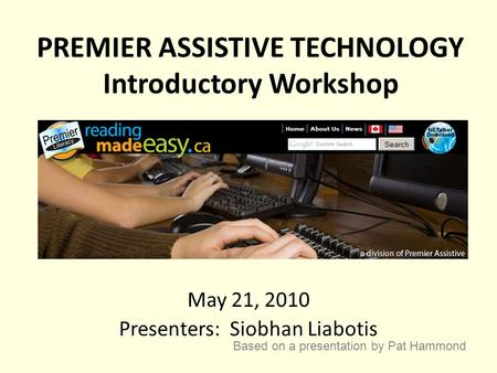 PREMIER ASSISTIVE TECHNOLOGY Introductory Workshop May 21, 2010 Presenters: Siobhan Liabotis Based on a presentation by Pat Hammond.