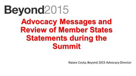 Advocacy Messages and Review of Member States Statements during the Summit Naiara Costa, Beyond 2015 Advocacy Director.
