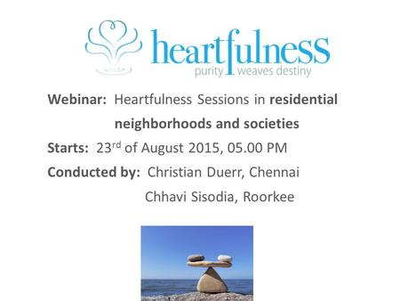 Webinar: Heartfulness Sessions in residential neighborhoods and societies Starts: 23 rd of August 2015, 05.00 PM Conducted by: Christian Duerr, Chennai.