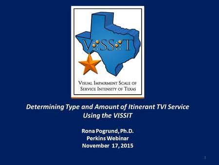 Determining Type and Amount of Itinerant TVI Service Using the VISSIT Rona Pogrund, Ph.D. Perkins Webinar November 17, 2015 1.