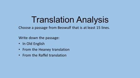 Translation Analysis Choose a passage from Beowulf that is at least 15 lines. Write down the passage: In Old English From the Heaney translation From the.