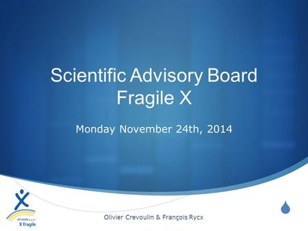  Scientific Advisory Board Fragile X Monday November 24th, 2014 Olivier Crevoulin & François Rycx.