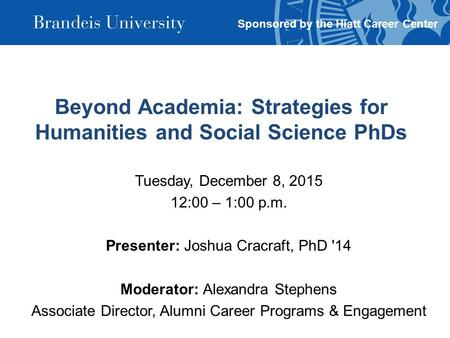 Beyond Academia: Strategies for Humanities and Social Science PhDs Tuesday, December 8, 2015 12:00 – 1:00 p.m. Presenter: Joshua Cracraft, PhD '14 Moderator: