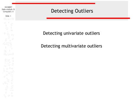 SW388R7 Data Analysis & Computers II Slide 1 Detecting Outliers Detecting univariate outliers Detecting multivariate outliers.