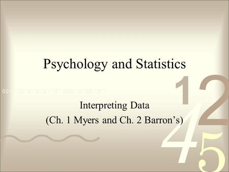 Psychology and Statistics Interpreting Data (Ch. 1 Myers and Ch. 2 Barron's)