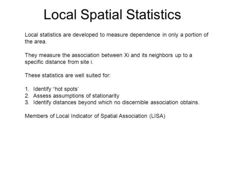 Local Spatial Statistics Local statistics are developed to measure dependence in only a portion of the area. They measure the association between Xi and.