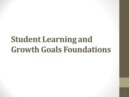Student Learning and Growth Goals Foundations 1. Outcomes Understand purpose and requirements of Student Learning and Growth (SLG) goals Review achievement.
