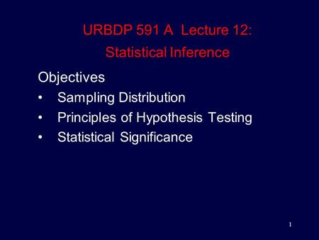 1 URBDP 591 A Lecture 12: Statistical Inference Objectives Sampling Distribution Principles of Hypothesis Testing Statistical Significance.