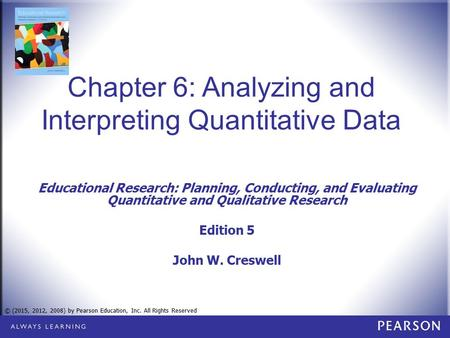 © (2015, 2012, 2008) by Pearson Education, Inc. All Rights Reserved Chapter 6: Analyzing and Interpreting Quantitative Data Educational Research: Planning,