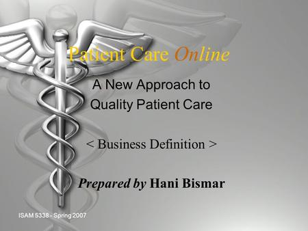 ISAM 5338 - Spring 2007 Patient Care Online A New Approach to Quality Patient Care Prepared by Hani Bismar.