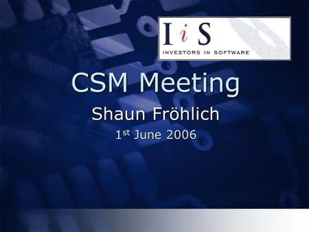 CSM Meeting Shaun Fröhlich 1 st June 2006. Objectives  To help you gain & remain in control of your software assets  To improve security  To improve.