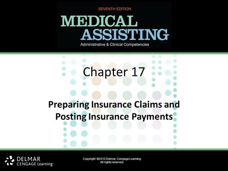 Copyright ©2012 Delmar, Cengage Learning. All rights reserved. Chapter 17 Preparing Insurance Claims and Posting Insurance Payments.