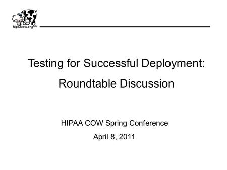 Testing for Successful Deployment: Roundtable Discussion HIPAA COW Spring Conference April 8, 2011.