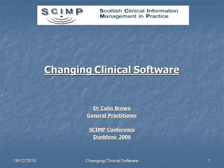 19/12/2015Changing Clinical Software1 Dr Colin Brown General Practitioner SCIMP Conference Dunblane 2006.