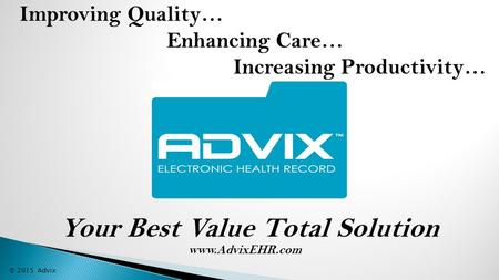 Improving Quality… Enhancing Care… Increasing Productivity… © 2015 Advix Your Best Value Total Solution www.AdvixEHR.com.