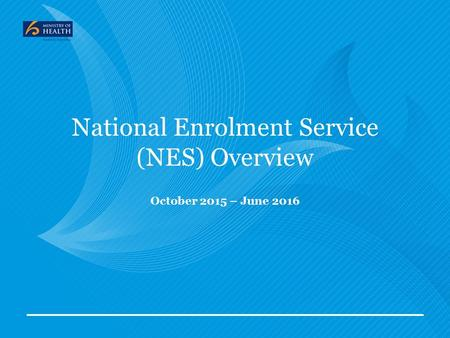 National Enrolment Service (NES) Overview October 2015 – June 2016.