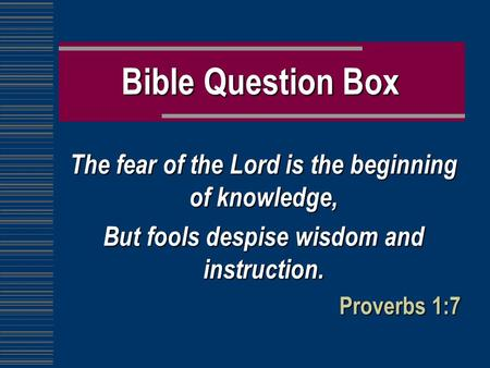 Bible Question Box The fear of the Lord is the beginning of knowledge, But fools despise wisdom and instruction. Proverbs 1:7.