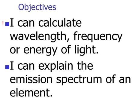 Objectives I can calculate wavelength, frequency or energy of light. I can explain the emission spectrum of an element.
