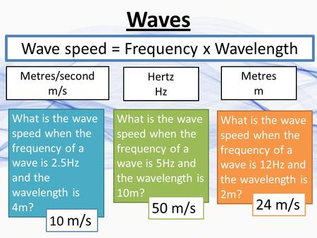 Waves Wave speed = Frequency x Wavelength Metres/second m/s Hertz Hz Metres m What is the wave speed when the frequency of a wave is 2.5Hz and the wavelength.