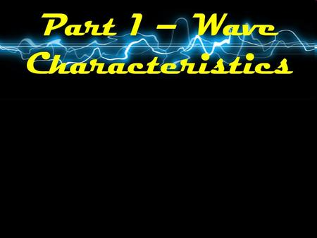 Part 1 – Wave Characteristics. What is a Wave? A disturbance that carries energy through matter or space.