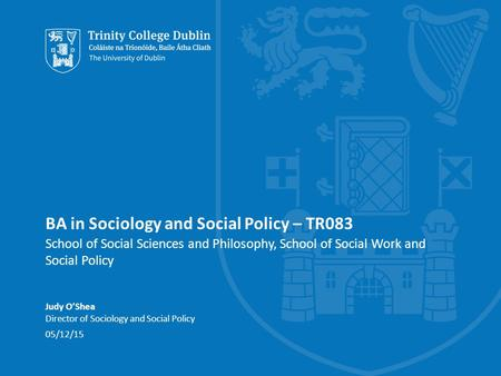 BA in Sociology and Social Policy – TR083 School of Social Sciences and Philosophy, School of Social Work and Social Policy Judy O'Shea Director of Sociology.