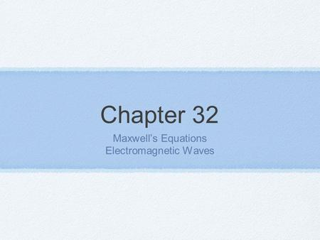Chapter 32 Maxwell's Equations Electromagnetic Waves.