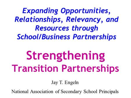 Expanding Opportunities, Relationships, Relevancy, and Resources through School/Business Partnerships Strengthening Transition Partnerships Jay T. Engeln.