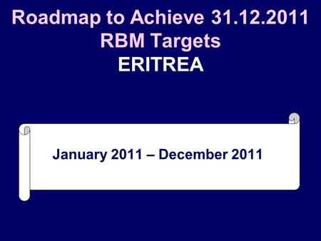 1 Roadmap to Achieve 31.12.2011 RBM Targets ERITREA January 2011 – December 2011.