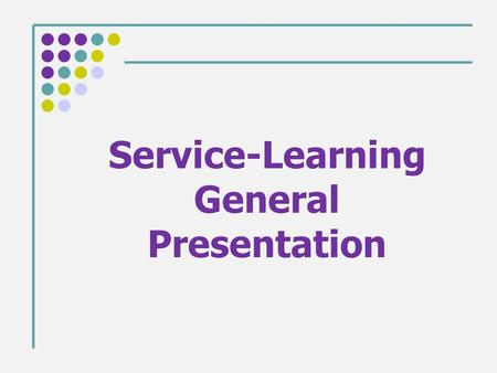 Service-Learning General Presentation. What is Service-Learning? This is a way of learning that engages students with course objectives while addressing.