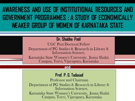AWARENESS AND USE OF INSTITUTIONAL RESOURCES AND GOVERNMENT PROGRAMMES : A STUDY OF ECONOMICALLY WEAKER GROUP OF WOMEN OF KARNATAKA STATE Prof. P. G. Tadasad.