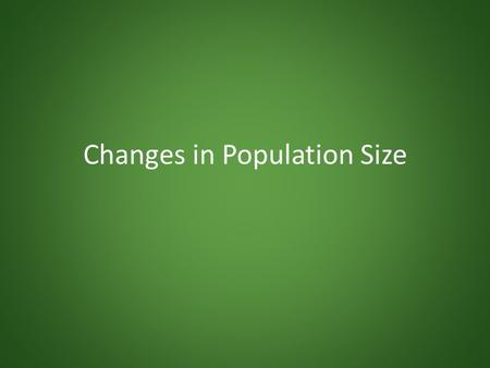 Changes in Population Size. Population Dynamics Populations always changing in size – Deaths, births Main determinants (measured per unit time): – Natality.