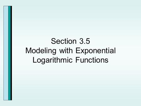 Section 3.5 Modeling with Exponential Logarithmic Functions.