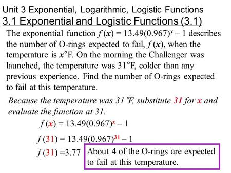 Unit 3 Exponential, Logarithmic, Logistic Functions 3.1 Exponential and Logistic Functions (3.1) The exponential function f (x) = 13.49(0.967) x – 1 describes.
