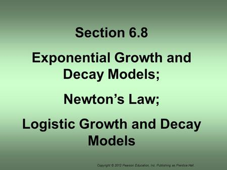 Copyright © 2012 Pearson Education, Inc. Publishing as Prentice Hall. Section 6.8 Exponential Growth and Decay Models; Newton's Law; Logistic Growth and.