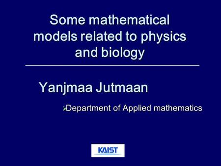 Yanjmaa Jutmaan  Department of Applied mathematics Some mathematical models related to physics and biology.