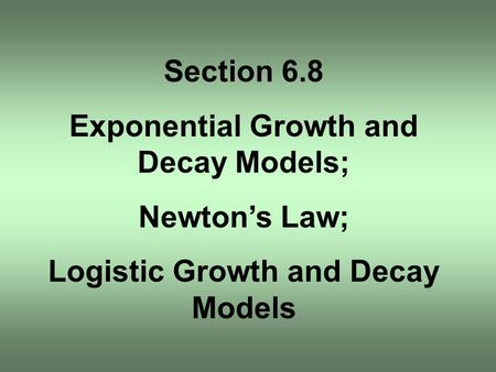 Section 6.8 Exponential Growth and Decay Models; Newton's Law; Logistic Growth and Decay Models.