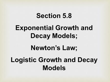 Section 5.8 Exponential Growth and Decay Models; Newton's Law; Logistic Growth and Decay Models.