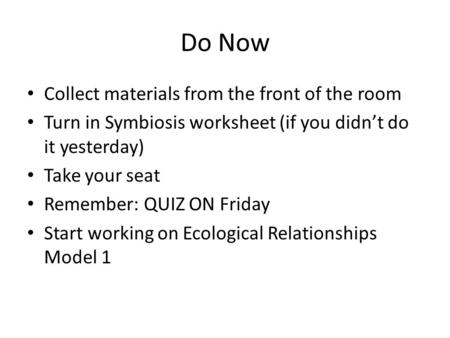 Do Now Collect materials from the front of the room Turn in Symbiosis worksheet (if you didn't do it yesterday) Take your seat Remember: QUIZ ON Friday.