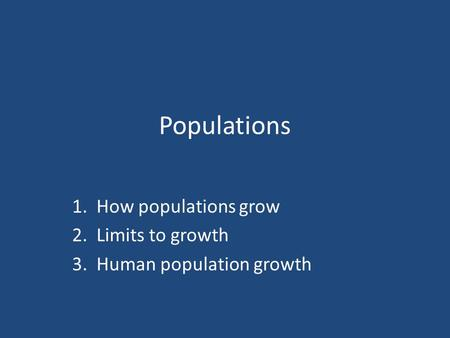 Populations 1. How populations grow 2. Limits to growth 3. Human population growth.