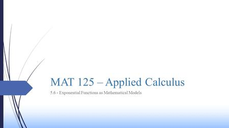 MAT 125 – Applied Calculus 5.6 - Exponential Functions as Mathematical Models.