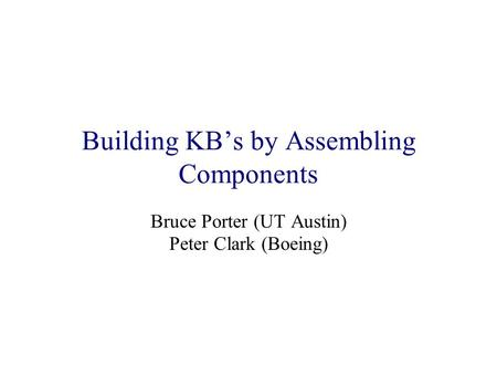 Building KB's by Assembling Components Bruce Porter (UT Austin) Peter Clark (Boeing)