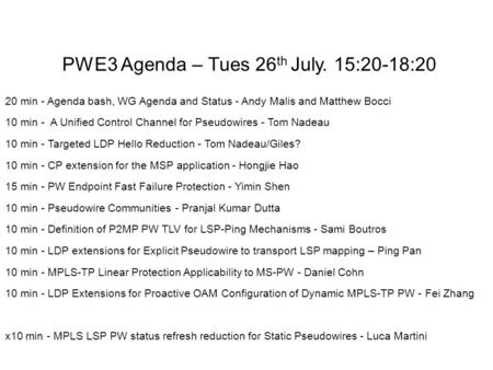 PWE3 Agenda – Tues 26 th July. 15:20-18:20 20 min - Agenda bash, WG Agenda and Status - Andy Malis and Matthew Bocci 10 min - A Unified Control Channel.