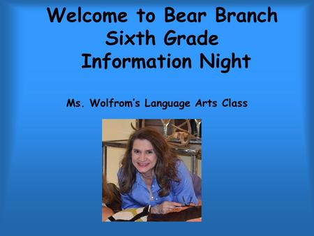 Welcome to Bear Branch Sixth Grade Information Night Ms. Wolfrom's Language Arts Class.
