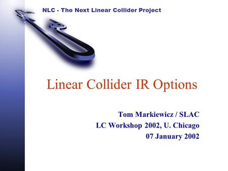 NLC - The Next Linear Collider Project Linear Collider IR Options Tom Markiewicz / SLAC LC Workshop 2002, U. Chicago 07 January 2002.