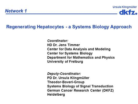 Network 1 Ursula Klingmüller Regenerating Hepatocytes - a Systems Biology Approach Coordinator: HD Dr. Jens Timmer Center for Data Analysis and Modeling.
