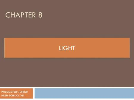 CHAPTER 8 PHYSICS FOR JUNIOR HIGH SCHOOL VIII. LIGHT  Isaac Newton States that light is small particles that is called corpuscle  Other scientists,